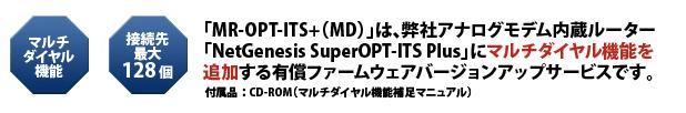 「MR-OPT-ITS+(MD)」は、弊社アナログモデム内蔵ルーター「NetGenesis SuperOPT-ITS Plus」にマルチダイヤル機能を追加する有償ファームウェアバージョンアップサービスです。