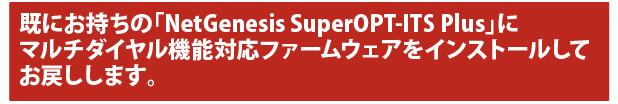 既にお持ちの「NetGenesis SuperOPT-ITS Plus」にマルチダイヤル機能対応ファームウェアをインストールしてお戻しします。