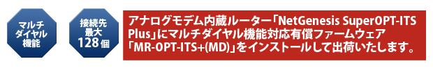 アナログモデム内蔵ルーター「NetGenesis SuperOPT-ITS Plus」にマルチダイヤル機能対応有償ファームウェア「MR-OPT-ITS+(MD)」をインストールして出荷いたします。